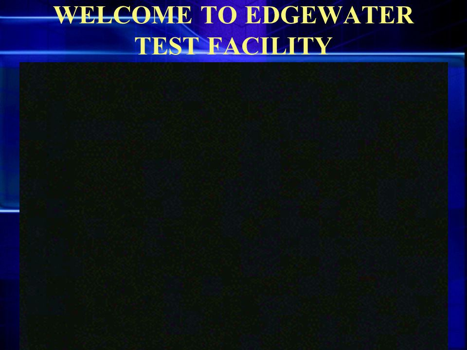 WELCOME TO EDGEWATER TEST FACILITY
