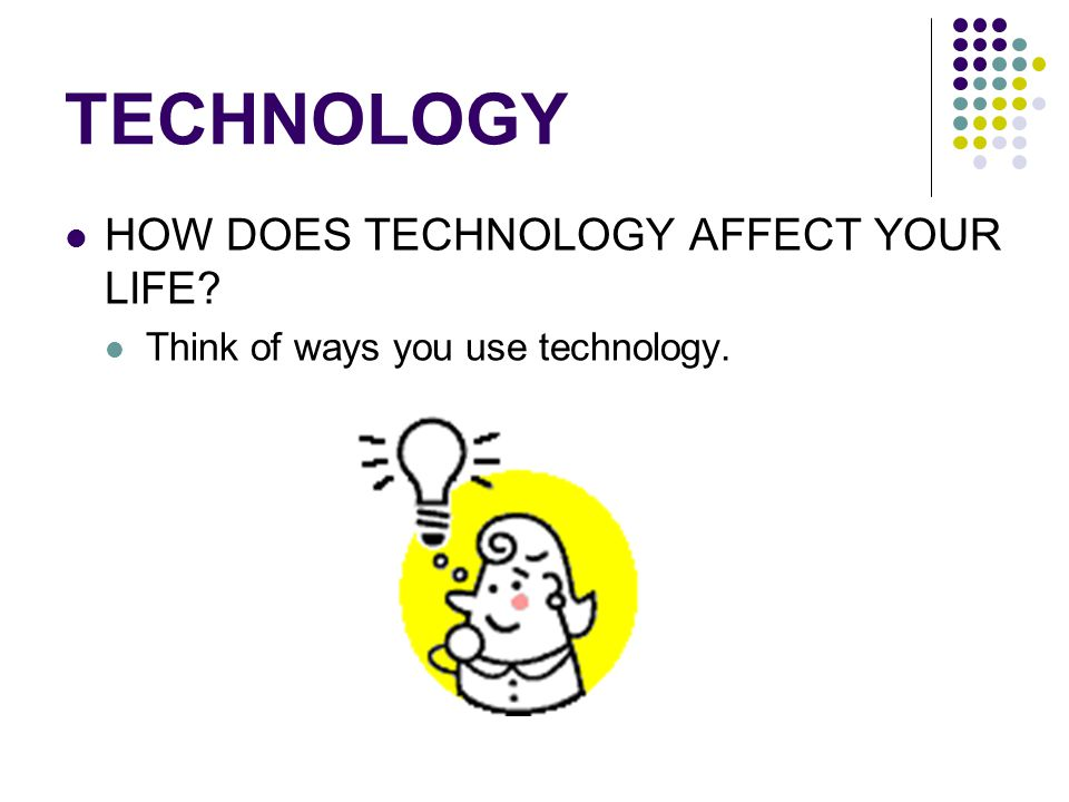 TECHNOLOGY HOW DOES TECHNOLOGY AFFECT YOUR LIFE