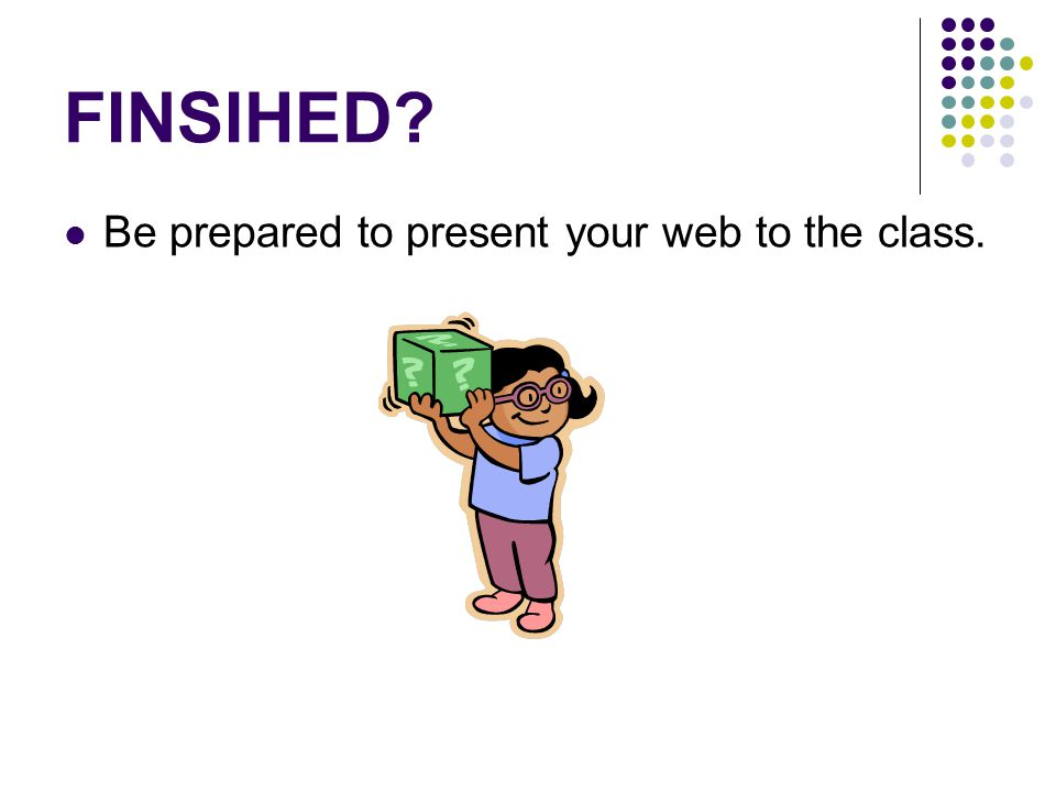 FINSIHED Be prepared to present your web to the class.