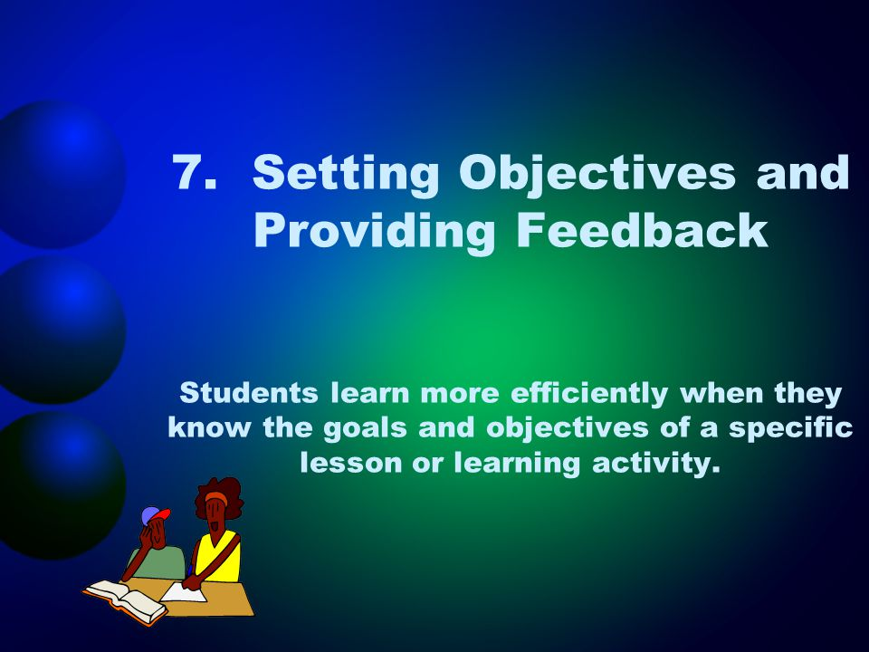7. Setting Objectives and Providing Feedback Students learn more efficiently when they know the goals and objectives of a specific lesson or learning activity.