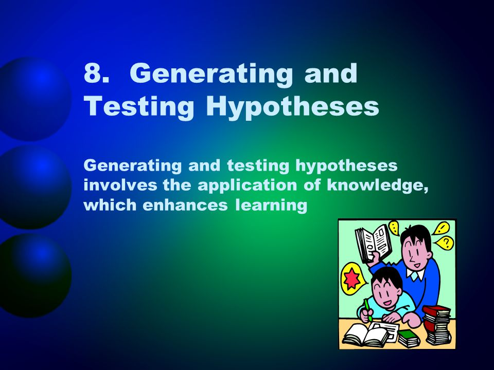 8. Generating and Testing Hypotheses Generating and testing hypotheses involves the application of knowledge, which enhances learning