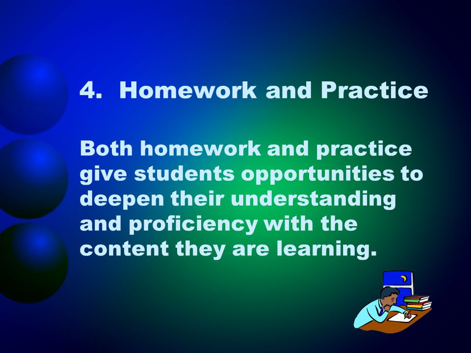 4. Homework and Practice Both homework and practice give students opportunities to deepen their understanding and proficiency with the content they are learning.