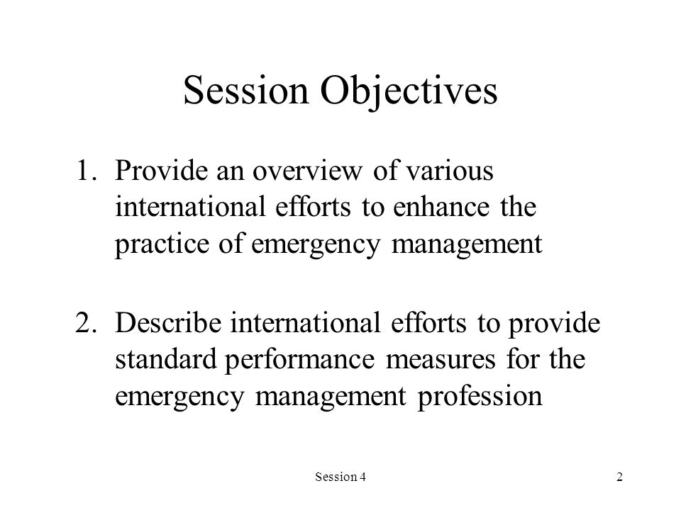 Session Objectives Provide an overview of various international efforts to enhance the practice of emergency management.