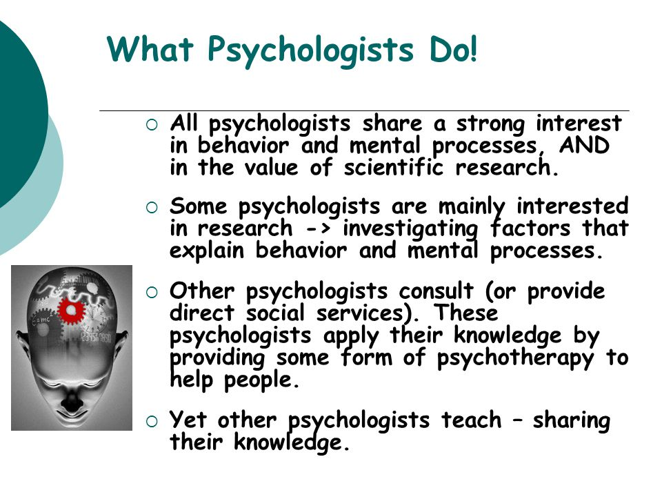 What Psychologists Do! All psychologists share a strong interest in behavior and mental processes, AND in the value of scientific research.