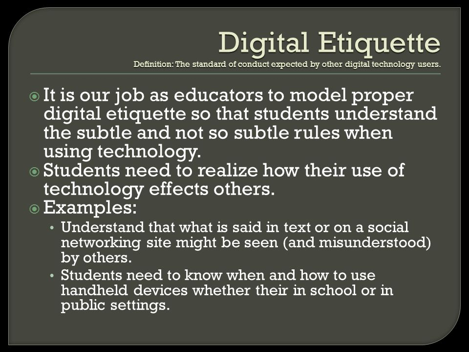 Digital Etiquette Definition: The standard of conduct expected by other digital technology users.