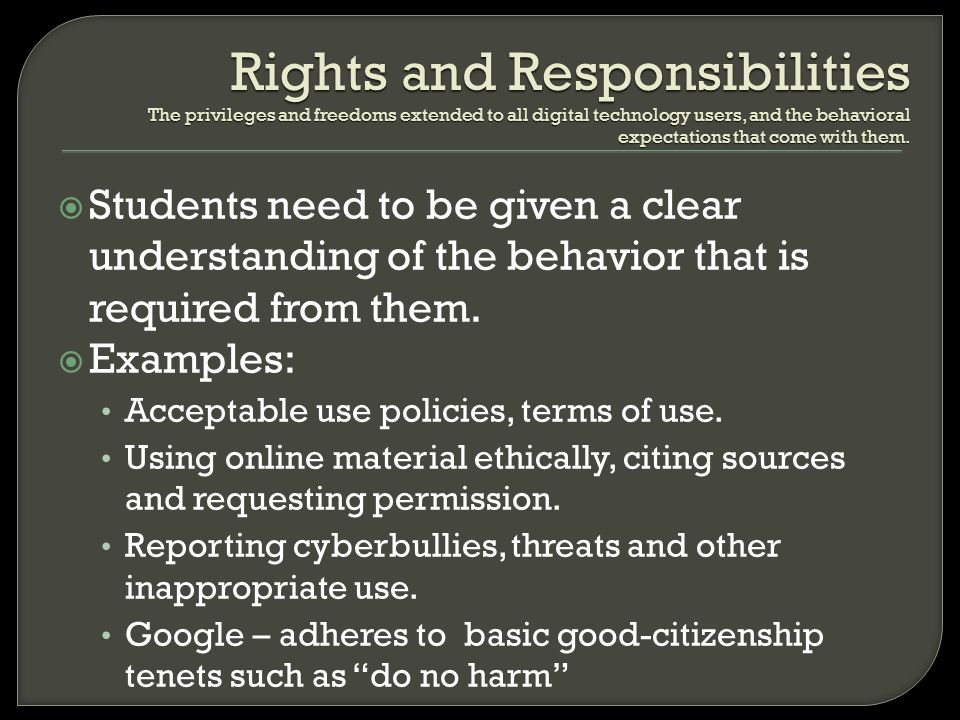 Rights and Responsibilities The privileges and freedoms extended to all digital technology users, and the behavioral expectations that come with them.