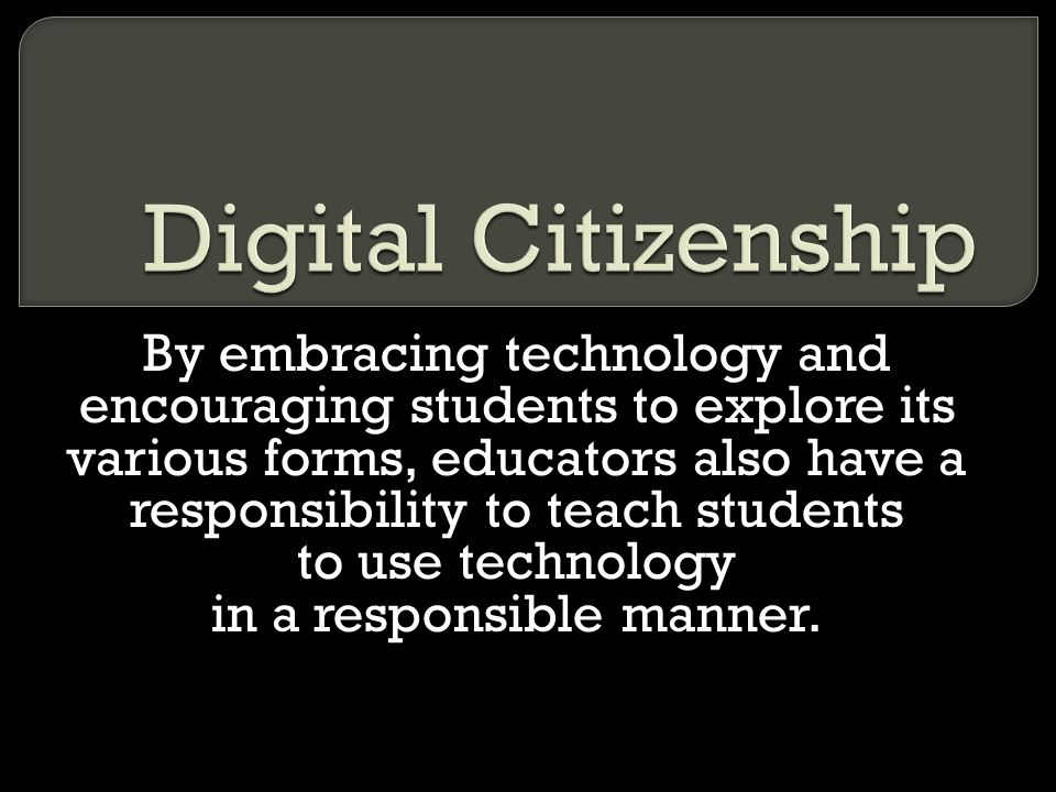 Digital Citizenship By embracing technology and encouraging students to explore its various forms, educators also have a.