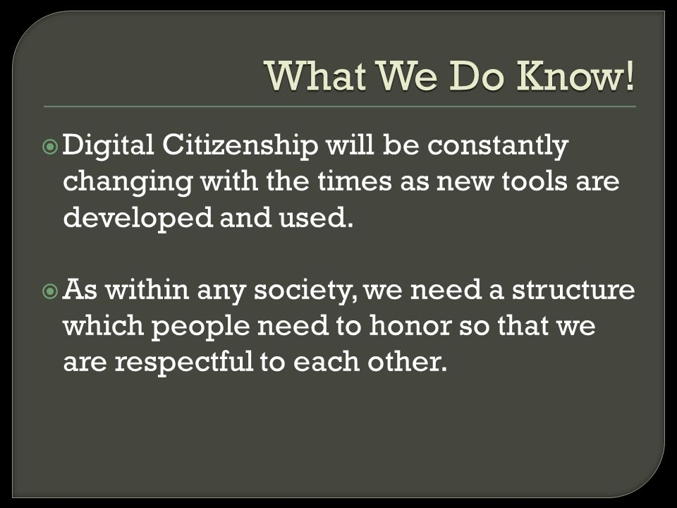 What We Do Know! Digital Citizenship will be constantly changing with the times as new tools are developed and used.