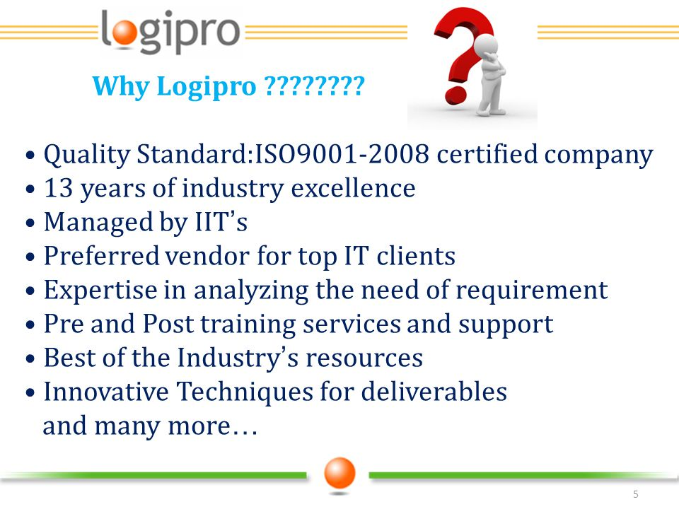 Why Logipro Quality Standard:ISO9001-2008 certified company. 13 years of industry excellence.