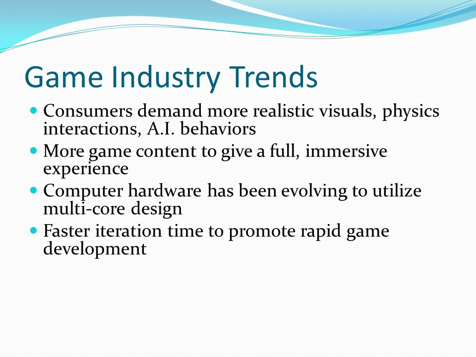 Game Industry Trends Consumers demand more realistic visuals, physics interactions, A.I. behaviors.