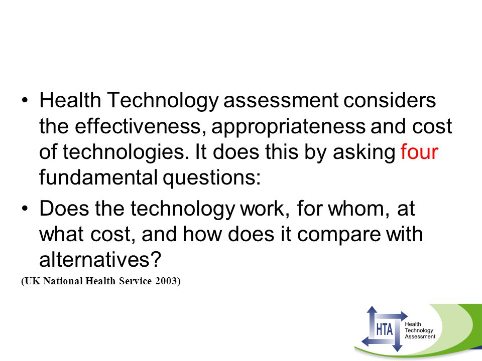 Health Technology assessment considers the effectiveness, appropriateness and cost of technologies. It does this by asking four fundamental questions: