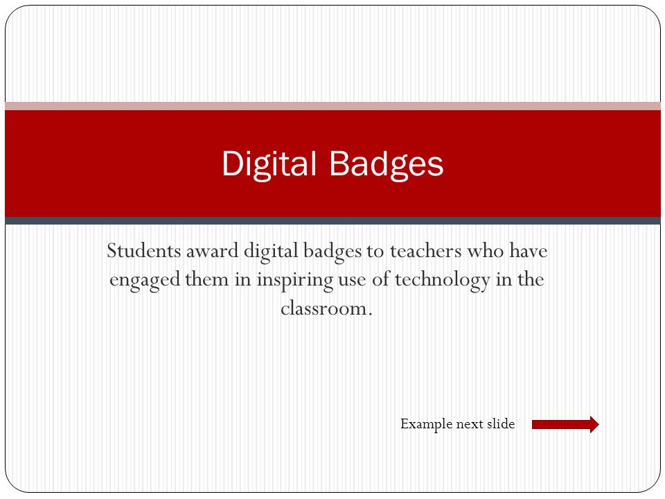 Digital Badges Students award digital badges to teachers who have engaged them in inspiring use of technology in the classroom.