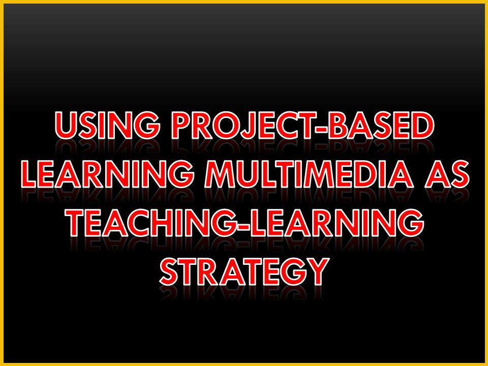 USING PROJECT-BASED LEARNING MULTIMEDIA AS TEACHING-LEARNING STRATEGY