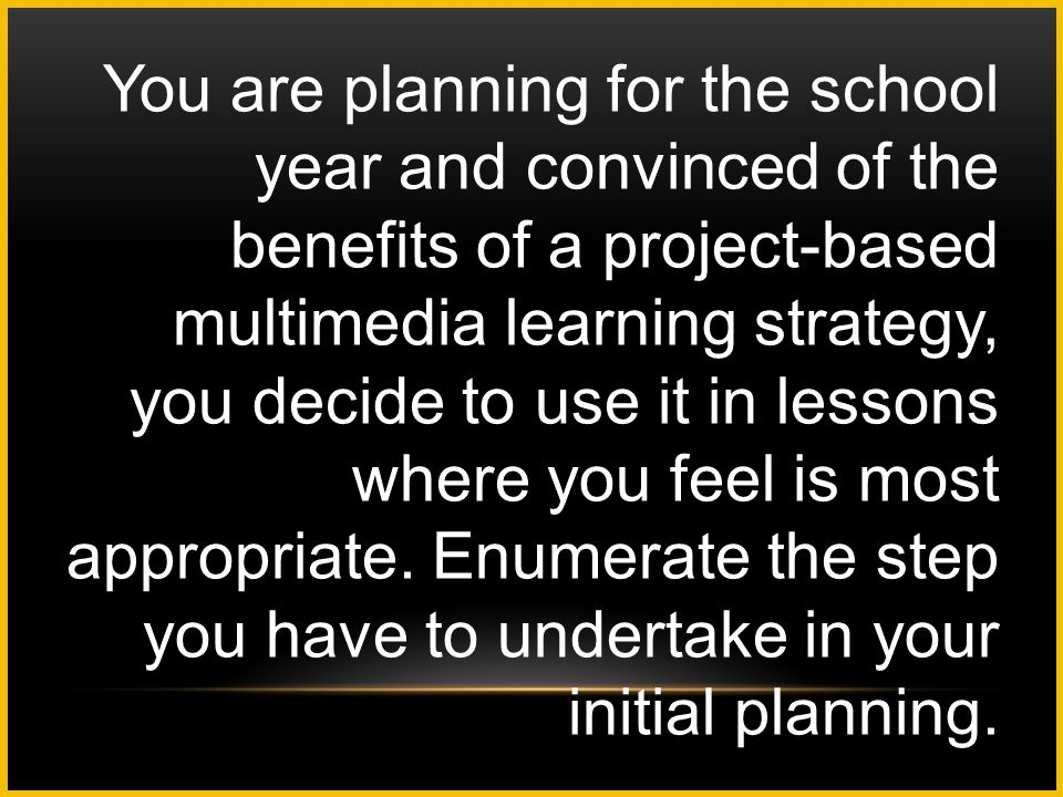 You are planning for the school year and convinced of the benefits of a project-based multimedia learning strategy, you decide to use it in lessons where you feel is most appropriate.