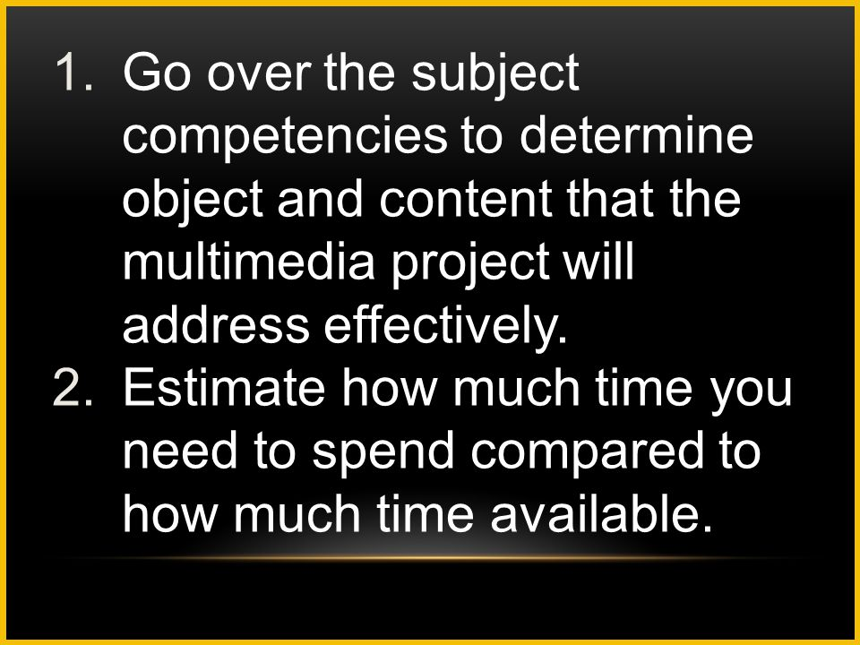 Go over the subject competencies to determine object and content that the multimedia project will address effectively.