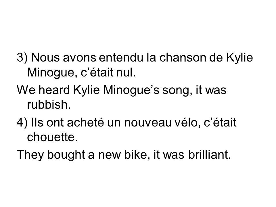3) Nous avons entendu la chanson de Kylie Minogue, c'était nul.
