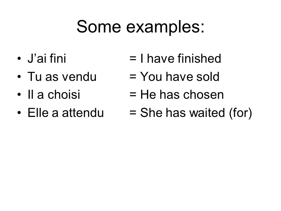 Some examples: J'ai fini = I have finished Tu as vendu = You have sold