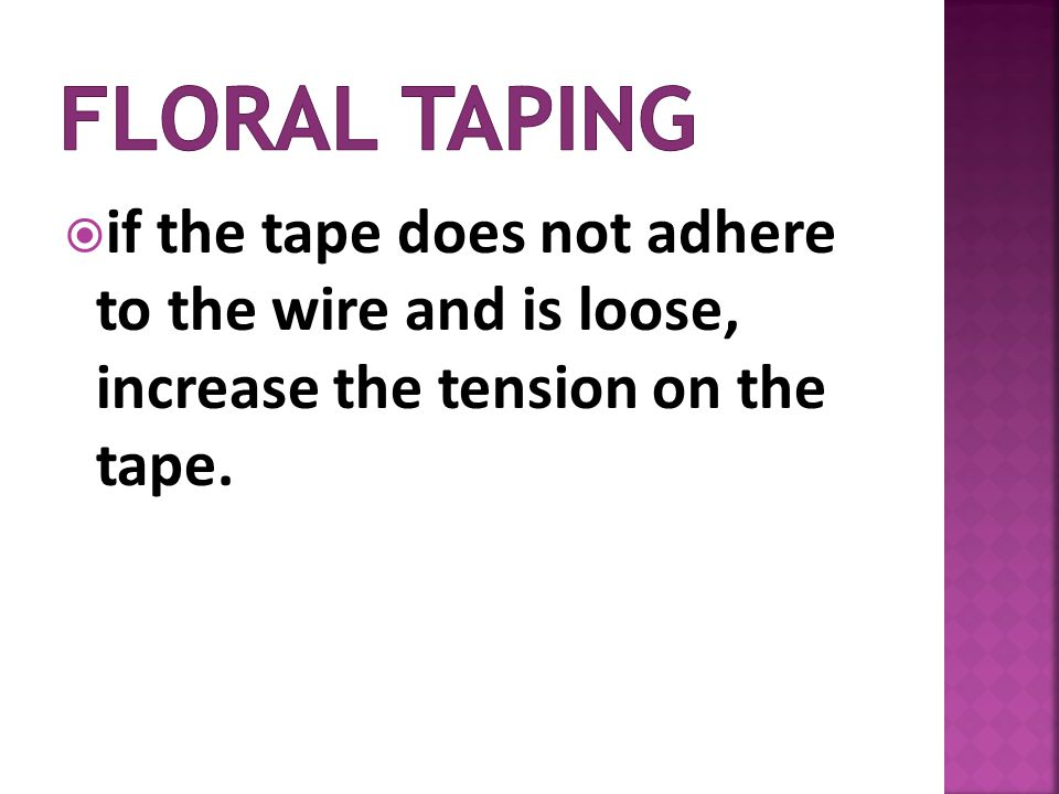 Floral Taping if the tape does not adhere to the wire and is loose, increase the tension on the tape.