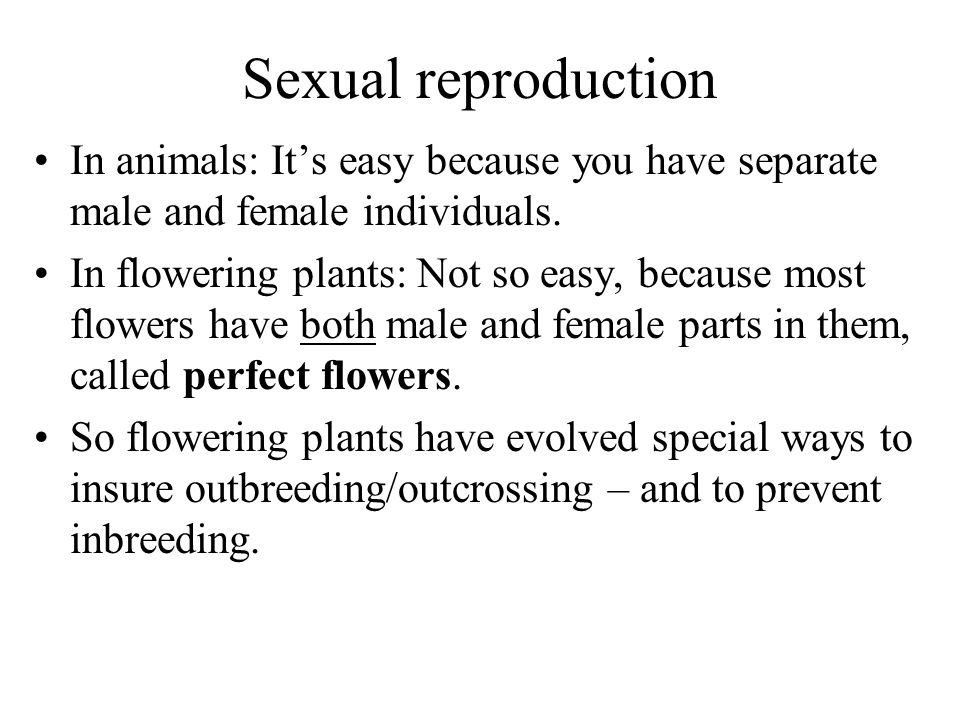 Sexual reproduction In animals: It's easy because you have separate male and female individuals.