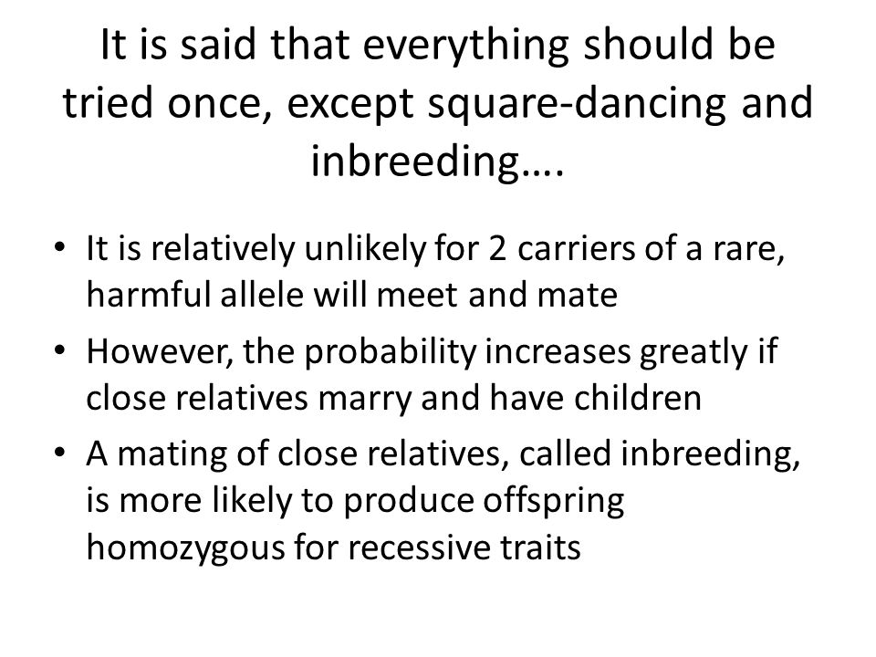 It is said that everything should be tried once, except square-dancing and inbreeding….