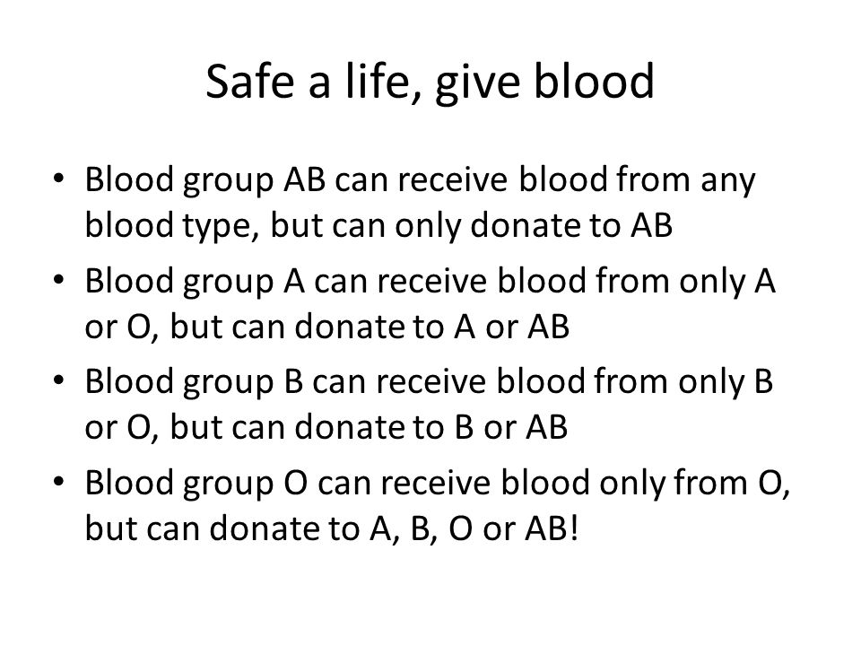 Safe a life, give blood Blood group AB can receive blood from any blood type, but can only donate to AB.