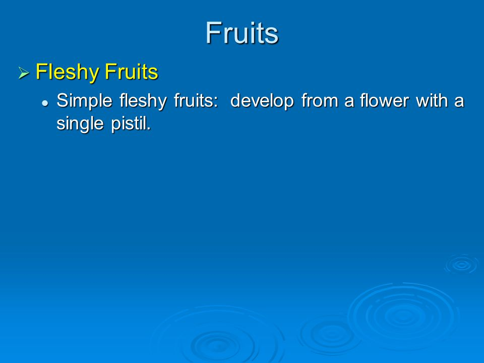 Fruits Fleshy Fruits. Simple fleshy fruits: develop from a flower with a single pistil.