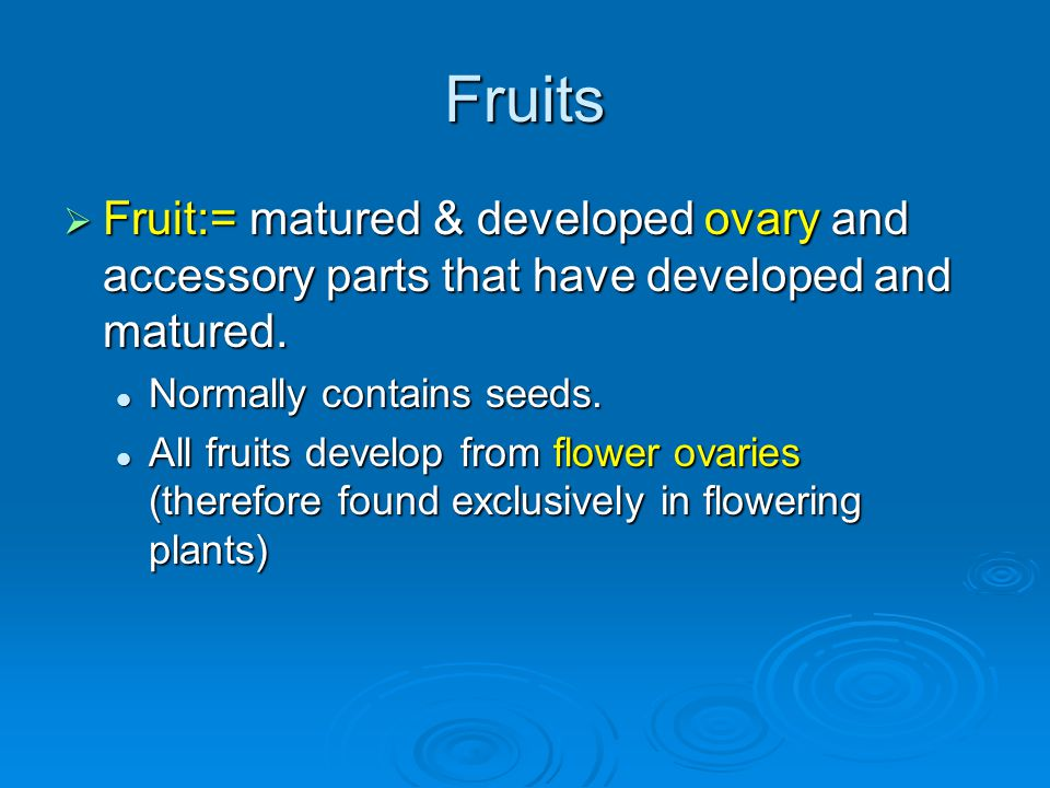 Fruits Fruit:= matured & developed ovary and accessory parts that have developed and matured. Normally contains seeds.