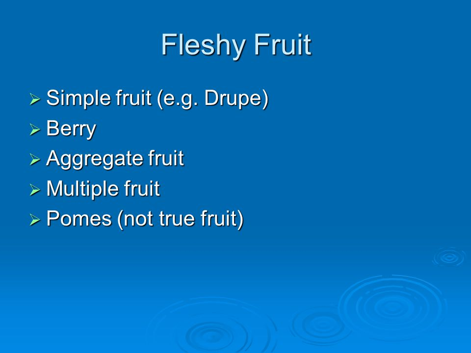 Fleshy Fruit Simple fruit (e.g. Drupe) Berry Aggregate fruit