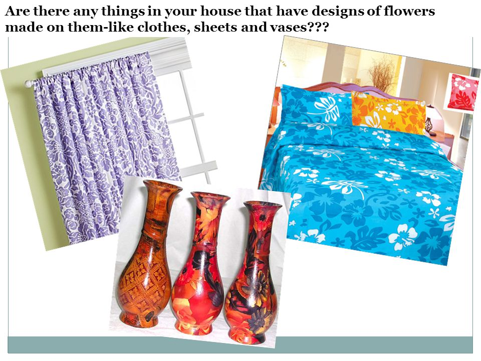 Are there any things in your house that have designs of flowers made on them-like clothes, sheets and vases