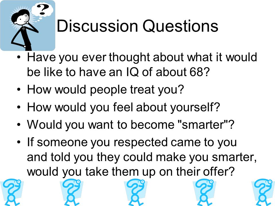 Discussion Questions Have you ever thought about what it would be like to have an IQ of about 68 How would people treat you