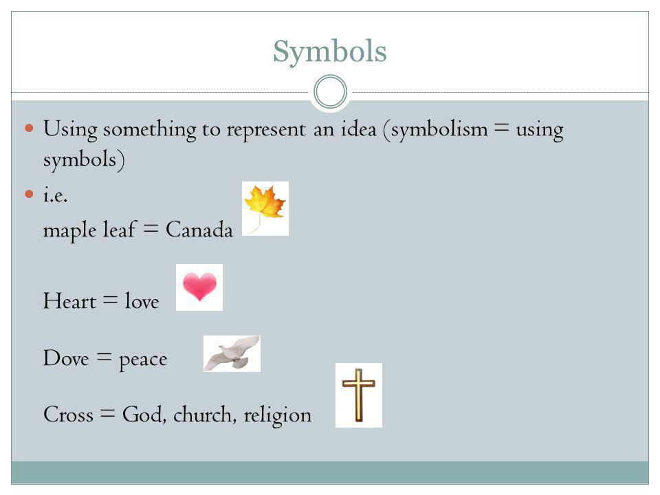 Symbols Using something to represent an idea (symbolism = using symbols) i.e. maple leaf = Canada.