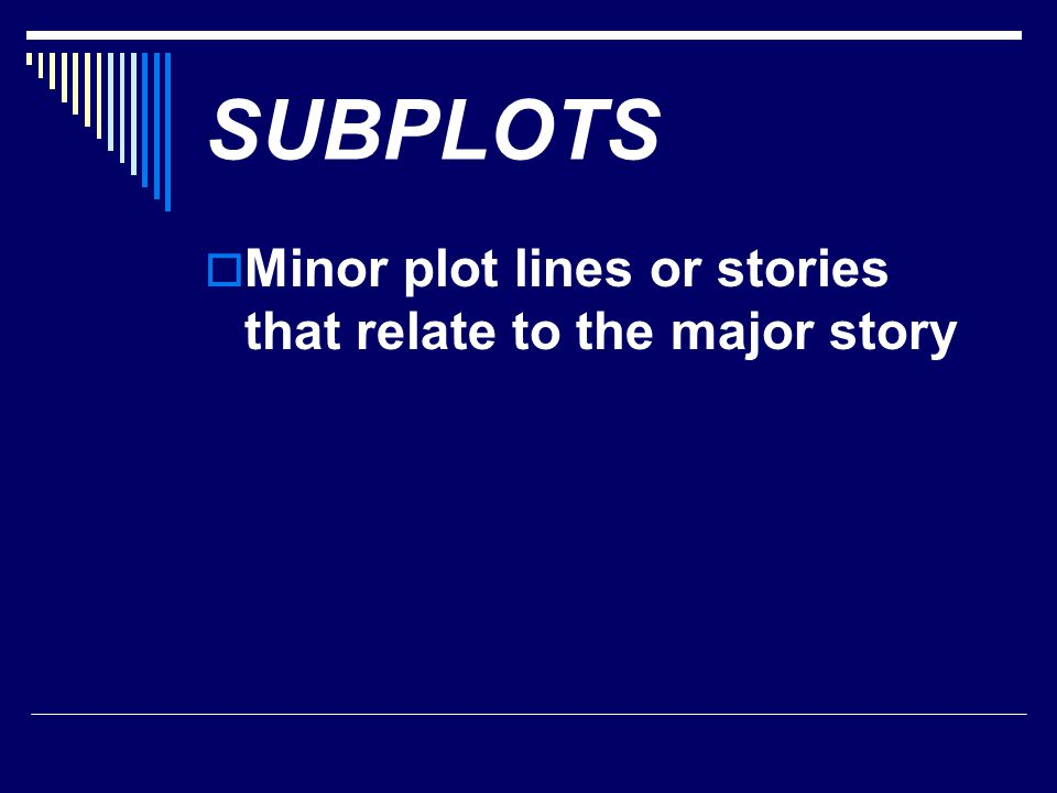 SUBPLOTS Minor plot lines or stories that relate to the major story