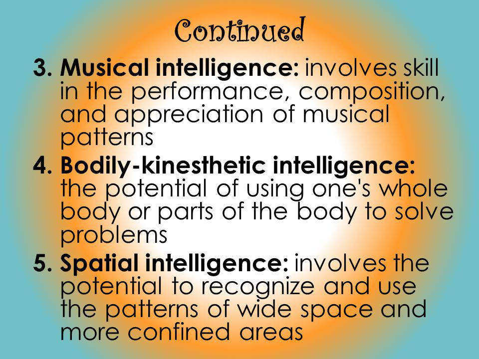 Continued Musical intelligence: involves skill in the performance, composition, and appreciation of musical patterns.