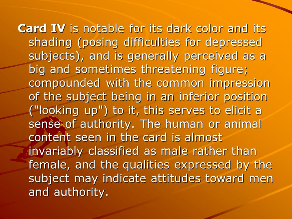 Card IV is notable for its dark color and its shading (posing difficulties for depressed subjects), and is generally perceived as a big and sometimes threatening figure; compounded with the common impression of the subject being in an inferior position ( looking up ) to it, this serves to elicit a sense of authority.
