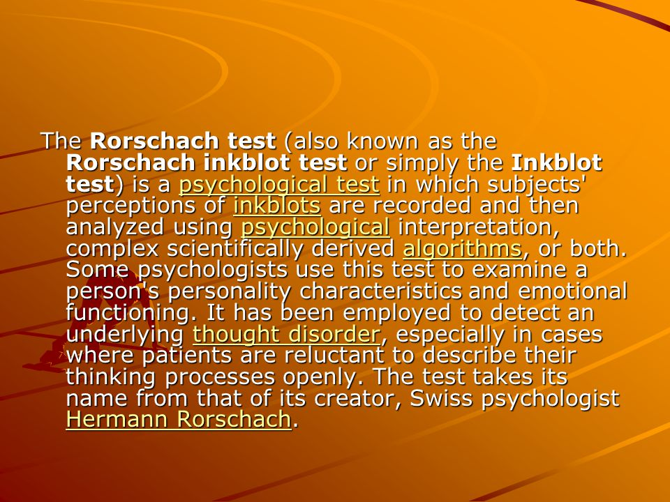 The Rorschach test (also known as the Rorschach inkblot test or simply the Inkblot test) is a psychological test in which subjects perceptions of inkblots are recorded and then analyzed using psychological interpretation, complex scientifically derived algorithms, or both.