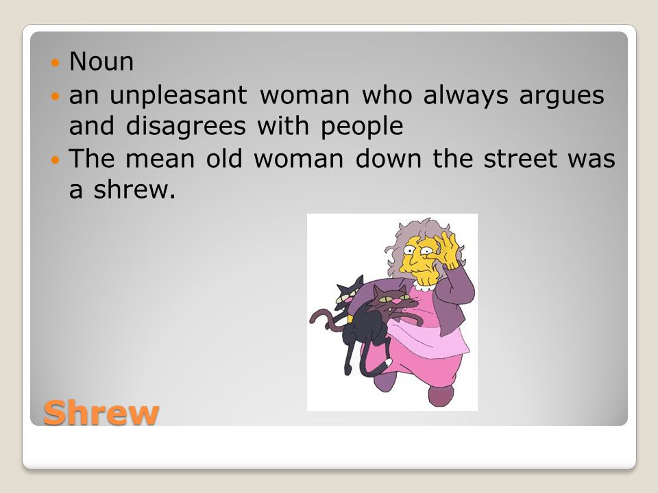 Noun an unpleasant woman who always argues and disagrees with people. The mean old woman down the street was a shrew.
