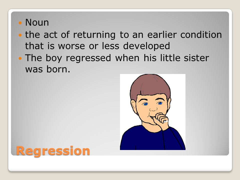 Noun the act of returning to an earlier condition that is worse or less developed. The boy regressed when his little sister was born.