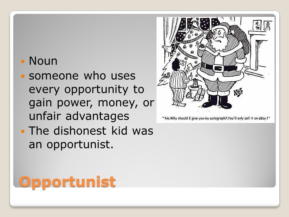 Noun someone who uses every opportunity to gain power, money, or unfair advantages. The dishonest kid was an opportunist.