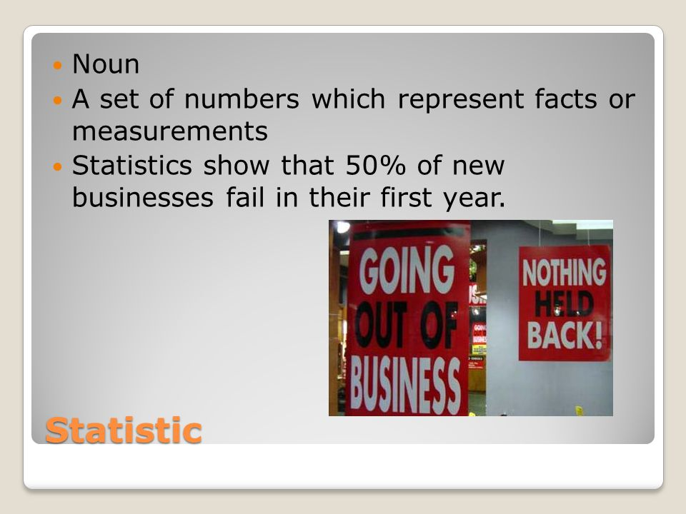 Statistic Noun A set of numbers which represent facts or measurements