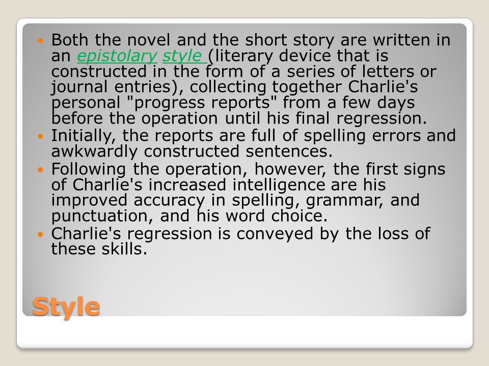 Both the novel and the short story are written in an epistolary style (literary device that is constructed in the form of a series of letters or journal entries), collecting together Charlie s personal progress reports from a few days before the operation until his final regression.