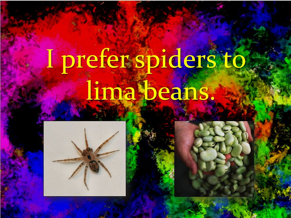I prefer spiders to lima beans.