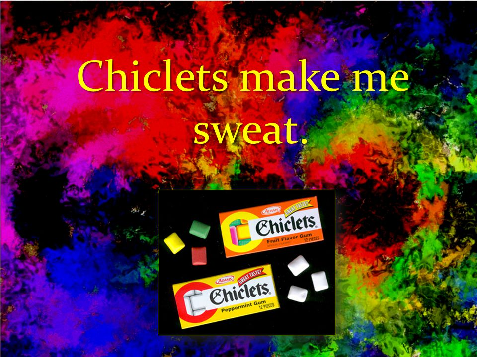 Chiclets make me sweat.