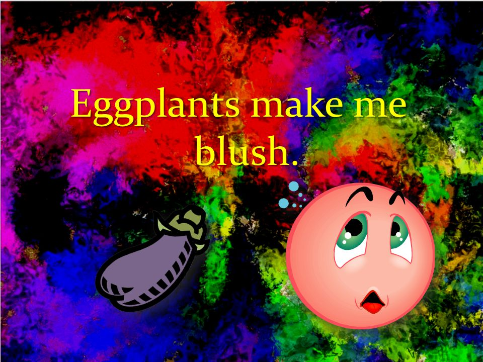 Eggplants make me blush.
