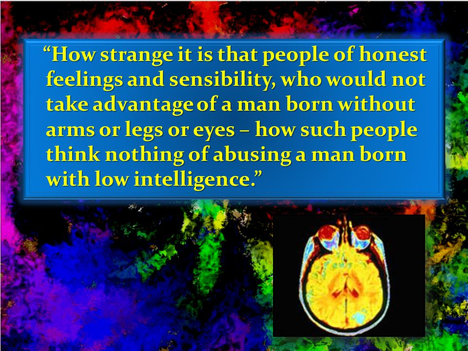 How strange it is that people of honest feelings and sensibility, who would not take advantage of a man born without arms or legs or eyes – how such people think nothing of abusing a man born with low intelligence.