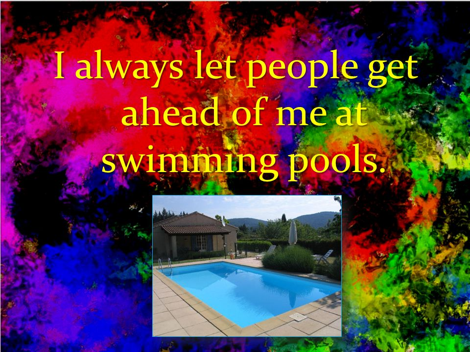 I always let people get ahead of me at swimming pools.