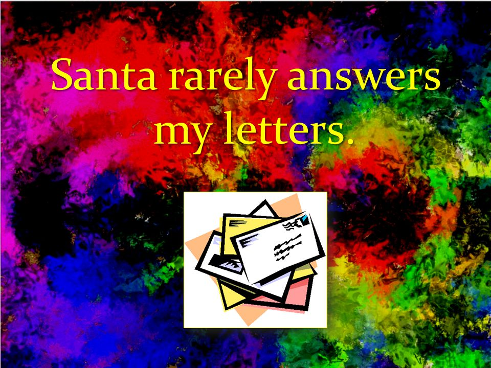 Santa rarely answers my letters.