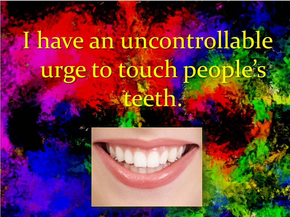 I have an uncontrollable urge to touch people's teeth.