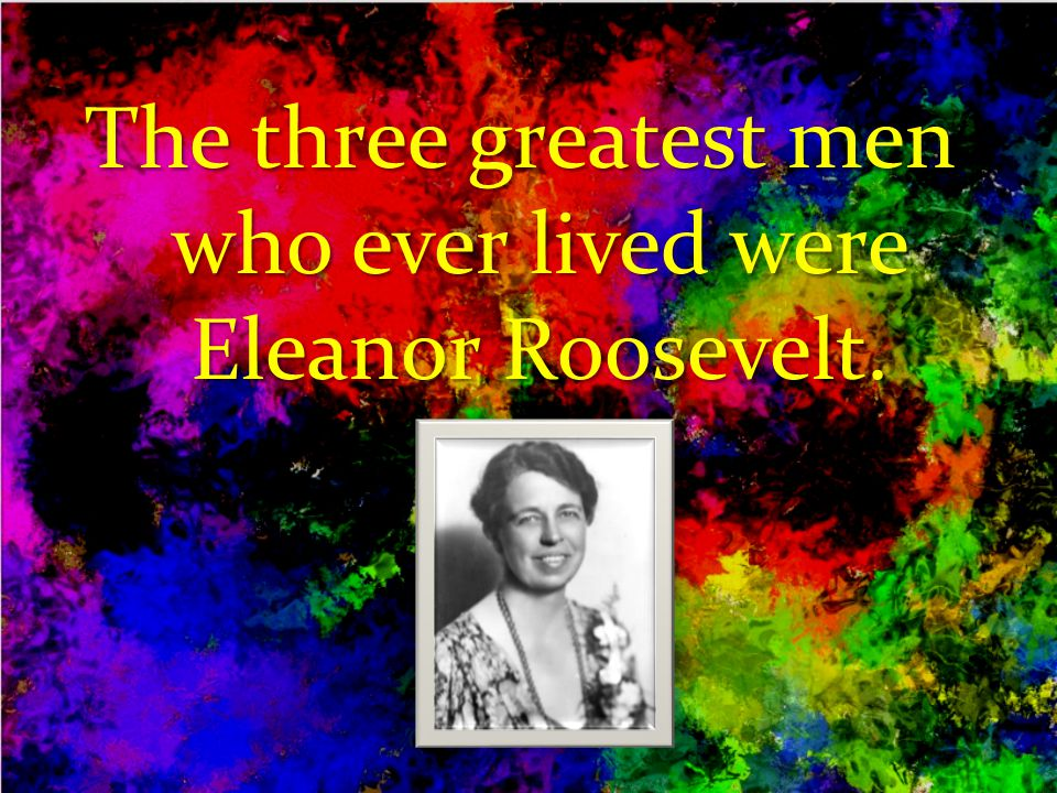 The three greatest men who ever lived were Eleanor Roosevelt.
