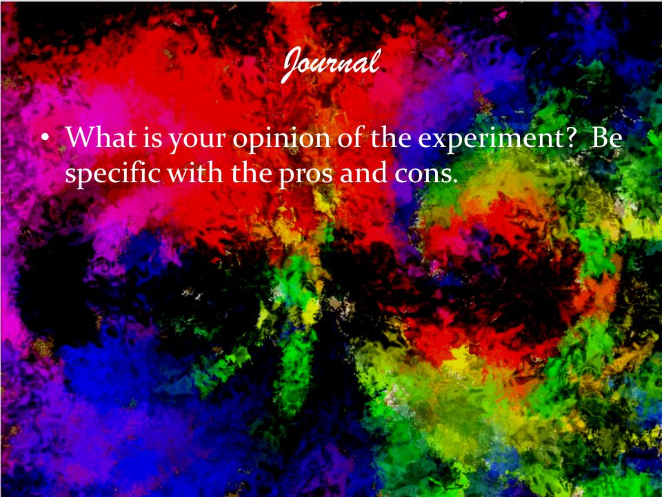 Journal What is your opinion of the experiment Be specific with the pros and cons.