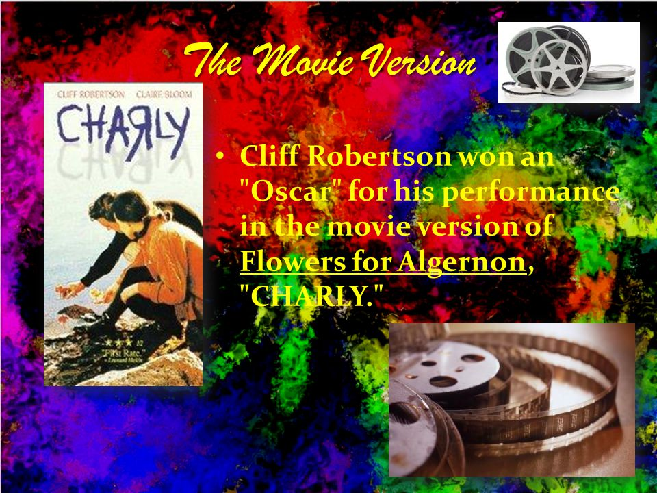 The Movie Version Cliff Robertson won an Oscar for his performance in the movie version of Flowers for Algernon, CHARLY.